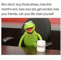 Friends, Life, and Shoes: life's short. buy those shoes, miss this  months rent, lose your job, get evicted, lose  your friends, ruin your life. treat yourself.  AILY Enjoy!