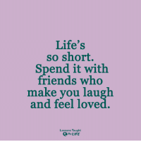 <3: Life's  so short.  Spend it with  friends who  make you laugh  and feel loved  Lessons Taught  By LIFE <3
