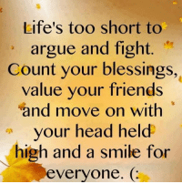 Arguing, Memes, and Gorgeous: Life's too short to  argue and fight  Count your blessings,  value your friends  and move on with  your head held  high and a smile for  everyone. Gorgeous 'Inspirational Quote' Bracelets,Charm Bracelets and More Available At Great Prices!  Choose From our Range on our 'Inspirational Quotes to Live and Learn' Fb Page.
