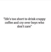 """Coffee, Too Short, and Boys: """"life's too short to drink crappy  coffee and cry over boys who  don't care'"""