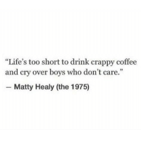 """Coffee, Http, and The 1975: """"Life's too short to drink crappy coffee  and cry over boys who don't care.""""  Matty Healy (the 1975) http://iglovequotes.net/"""