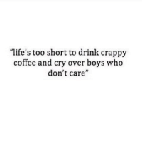 """Coffee, Too Short, and Boys: """"life's too short to drink crappy  coffee and cry over boys who  don't care  I1"""