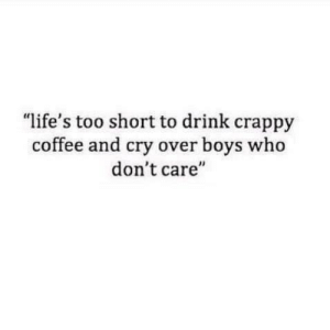 "crappy: ""life's too short to drink crappy  coffee and cry over boys who  don't care'"