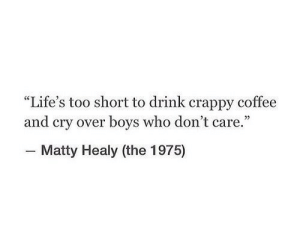 "Coffee, The 1975, and Too Short: ""Life's too short to drink crappy coffee  and cry over boys who don't care.""  - Matty Healy (the 1975)"