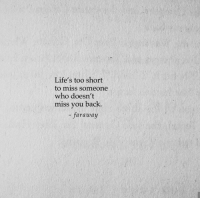 Too Short, Back, and Who: Life's too short  to miss someone  who doesn't  miss you back.  -faraway