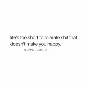Life, Shit, and Happy: life's too short to tolerate shit that  doesn't make you happy.  @ QWORLDSTAR Cut The BS Out Of Your Life Right Now... Don't Waste Another Day Making Excuses For Others Or Yourself.... Do Something.... 💯 #LiveYourTruth