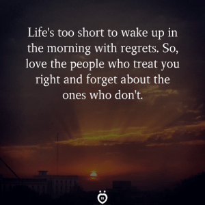Love, Too Short, and Who: Life's too short to wake up in  the morning with regrets. So,  love the people who treat you  right and forget about the  ones who don't.