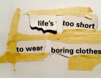 Clothes, Too Short, and Too: life's too short  to wear  boring clothes