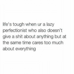Give A Shit: life's tough when ur a lazy  perfectionist who also doesn't  give a shit about anything but at  the same time cares too much  about everything