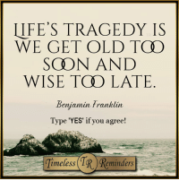 <3  Life's great tragedy is....  #TimelessReminders: LIFE'S TRAGEDY IS  WE GET OLD TCO  SCHON AND  WISE TOO LATE  Benjamin Franklin  Type 'YES' if you agree! <3  Life's great tragedy is....  #TimelessReminders