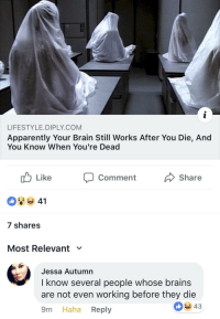 This comment made my day: LIFESTYLE.DIPLY.COM  Apparently Your Brain Still Works After You Die, And  You Know When You're Dead  Comment  Share  7 shares  Most Relevant ﹀  Jessa Autumn  I know several people whose brains  are not even working before they die  9m Haha Reply  43 This comment made my day