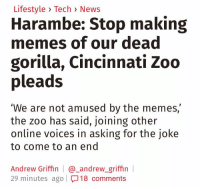"""roses are red dandelions are weeds: Lifestyle Tech News  Harambe: Stop making  memes of our dead  gorilla, Cincinnati Zoo  pleads  """"We are not amused by the memes,  the zoo has said, joining other  online voices in asking for the joke  to come to an end  Andrew Griffin andrew griffin  29 minutes ago I 18 comments roses are red dandelions are weeds"""