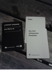 This one almost slipped by unnoticed: Lifetime presents  the Story of  Cards Against Humanity  PICK  Hope.  Our first  chimpanzee  President.  Cards Against Humanity This one almost slipped by unnoticed