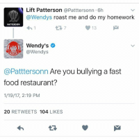 Lift Patterson @Patttersonn 6h  @Wendys roast me and do my homework  PATTERSON  Wendy's  @Wendys  @Pattersonn Are you bullying a fast  food restaurant?  1/19/17, 2:19 PM  20  RETWEETS  104  LIKES Yall are about to get bombarded with Wendy's roasts btw wendys roast -Magic Head