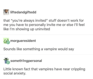 "Work, Anxiety, and Stuff: liftedandgiftedd  that ""you're always invited"" stuff doesn't work for  me you have to personally invite me or else I'll feel  like I'm showing up uninvited  morgueresident  Sounds like something a vampire would say  someth1ngpersonal  Little known fact that vampires have near crippling  social anxiety I'm clearly a vampire"