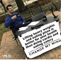 Pizza, Change, and Mind: Lifting heavy weights  and eating pizza is  better for your health  than doing cardio and  eating celery  UNILAD  FITNES s  CHANGE MY MIND Tell 'em @powerliftingmotivation