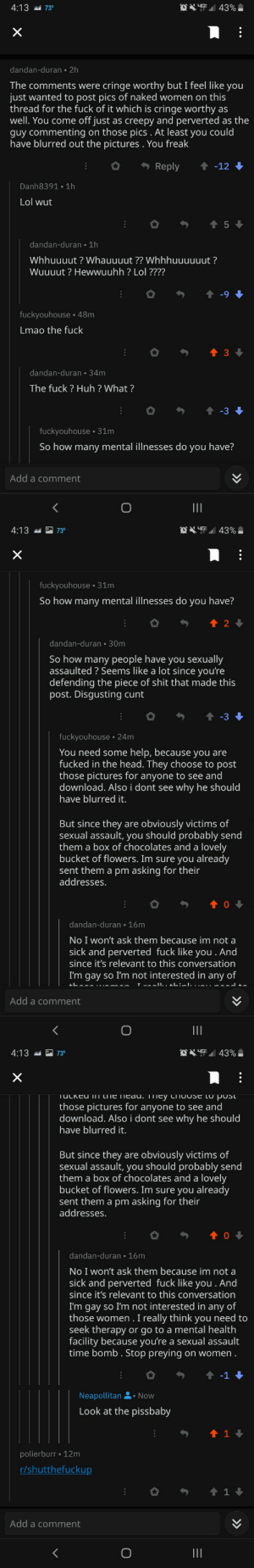 Creepy, Gonewild, and Head: LIG  4:13  73  43%  dandan-duran 2h  The comments were cringe worthy but I feel like you  just wanted to post pics of naked women on this  thread for the fuck of it which is cringe worthy as  well. You come off just as creepy and perverted as the  guy commenting on those pics. At least you could  have blurred out the pictures . You freak  Reply  t-12  Danh8391 1h  Lol wut  t 5  dandan-duran 1h  Whhuuuut? Whauuuut ?? Whhhuuuuuut?  Wuuuut? Hewwuuhh ? Lol ????  fuckyouhouse 48m  Lmao the fuck  3  dandan-duran 34m  The fuck ? Huh ? What?  -3  fuckyouhouse 31m  So how many mental illnesses do you have?  Add a comment  DHG 43%  4:13  73  fuckyouhouse 31m  So how many mental illnesses do you have?  t 2  dandan-duran 30m  So how many people have you sexually  assaulted? Seems like a lot since you're  defending the piece of shit that made this  post. Disgusting cunt  t -3  fuckyouhouse 24m  You need some help, because you are  fucked in the head. They choose to post  those pictures for anyone to see and  download. Also i dont see why he should  have blurred it.  But since they  sexual assault, you should probably send  them a box of chocolates and a lovely  bucket of flowers. Im sure you already  sent them a pm asking for their  addresses  obviously victims of  are  dandan-duran 16m  No I won't ask them because im not a  sick and perverted fuck like you . And  since it's relevant to this conversation  I'm gay so I'm not interested in any of  ..ll..ih:I.  Add a comment  II  HG 43%  4:13  73  X  Tuckeu I1  LiTe tiedu. 111ey crToOse (o posl  those pictures for anyone to see and  download. Also i dont see  why he should  have blurred it.  But since they  sexual assault, you should probably send  them a box of chocolates and a lovely  bucket of flowers. Im sure you already  sent them a pm asking for their  addresses  obviously victims of  are  dandan-duran 16m  No I won't ask them because im not a  sick and perverted fuck like you . And  since it's rel