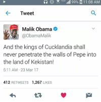LIG  99% 11:08 AM  Tweet  Malik Obama  @Obama Malik  And the kings of Cucklandia shall  never penetrate the walls of Pepe into  the land of Kekistan!  5:11 AM 23 Mar 17  412  RETWEETS  1,267  LIKES Malik Obama is a god I had no idea he was obamas brother . Can we get this on explore? . Follow the backup @danny_magnum_dong_devito trashman . . . . . . . . Follow and like for more . . . . . . . . . . . . . . . Follow dankmemes cringe meme memes nicememe lmao autism filthyfrank 4chan offensive dannydevito vaporware trump jetfuelcantmeltsteelbeams gamer papafranku edgy bep cancer maymays iasip idubbztv kek comedy humor eataburger lmfao pence lynchdaquan