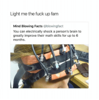 Facts, Fam, and Brain: Light me the fuck up fam  Mind Blowing Facts @blowingfact  You can electrically shock a person's brain to  greatly improve their math skills for up to 6  months. can someone do this to me so I can make it this semester