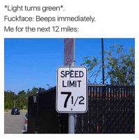 Big mistake fuckface, now your 10 minute drive will take 18 hours if I have anything to say about it: *Light turns green  Fuckface: Beeps immediately  Me for the next 12 miles  SPEED  LIMIT  @comfy sweaters  1/2 Big mistake fuckface, now your 10 minute drive will take 18 hours if I have anything to say about it