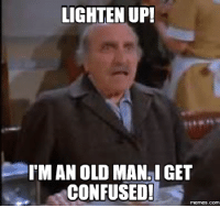 old man: LIGHTEN UP!  IMAN OLD MAN GET  CONFUSED!  memes.com