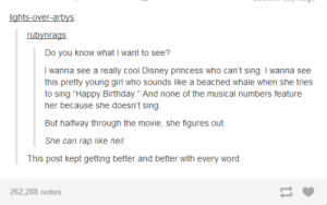 """I'd watch itomg-humor.tumblr.com: lights-over-arbys:  rubynrags:  Do you know what I want to see?  I wanna see a really cool Disney princess who can't sing. I wanna see  this pretty young girl who sounds like a beached whale when she tries  to sing """"Happy Birthday."""" And none of the musical numbers feature  her because she doesn't sing.  But halfway through the movie, she figures out  She can rap like hell  This post kept getting better and better with every word  262,288 notes I'd watch itomg-humor.tumblr.com"""