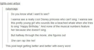 """You gotta be the very best that no one ever was.omg-humor.tumblr.com: lights-over-arbys:  rubynrags  Do you know what I want to see?  I wanna see a really cool Disney princess who can't sing. I wanna see  this pretty young girl who sounds like a beached whale when she tries  to sing """"Happy Birthday."""" And none of the musical numbers feature  her because she doesn't sing.  But halfway through the movie, she figures out  She can rap like hell  This post kept getting better and better with every word You gotta be the very best that no one ever was.omg-humor.tumblr.com"""