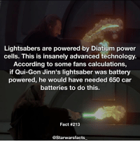 Q: Which Jedi-Sith do you think has the best looking lightsaber? starwarsfacts: Lightsabers are powered by Diatium power  cells. This is insanely advanced technology.  According to some fans calculations  if Qui-Gon Jinn's lightsaber was battery  powered, he would have needed 650 car  batteries to do this.  Fact #213  @Starwarsfacts Q: Which Jedi-Sith do you think has the best looking lightsaber? starwarsfacts