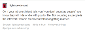 "Introvert, Life, and Love: lightspeedsound  Ok if your introvert friend tells you ""you don't count as people"" you  know they will ride or die with you for life. Not counting as people is  the introvert Platonic friend equivalent of getting married.  Source: lightspeedsound #this is true #introvert things  #people are exhausting Its my way of declaring my undying love"