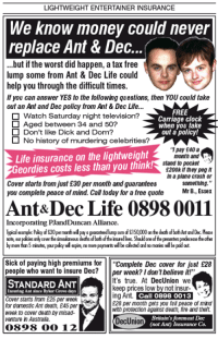 "Clock, Memes, and The Worst: LIGHTWEIGHT ENTERTAINER INSURANCE  We know money could never  replace Ant & Dec  ...but if the worst did happen, a tax free  lump some from Ant & Dec Life could  help you through the difficult times.  you can answer YES to the following questions, then YOU could take  out an Ant and Dec policy from Ant & Dec Life...  FREE  O Watch Saturday night television?  Carriage clock  O Aged between 34 and 50?  jou take  Don't like Dick and Dom?  out a policy!  O No history of murdering celebrities?  pay £40a  Life insurance on the lightweight  month and  stand to pocket  eordies costs less than you think  S200k if they peg It  In a plane crash or  Cover starts from just £30 per month and guarantees  something.""  Mr B., Essex  you complete peace of mind. Call today for a free quote  Ant& Dec Life 0898 0011  Incorporating PJandDuncan Alliance.  lypicol example: Policy dS0permath wil  nteed lump sum of$150,000 on the dedhofboh Ant and Dec. Plese  note, our  polices alycowerfesmalaeous deaths of both of the insuredlives. Sholdoneofhepesenterspredecease the other  by more thn5 minutes, yourpoidy wil opine,nomore payments be coleded and normonies wilbe podat  Sick of paying high premiums for  Complete Dec cover for just £28  people who want to insure Dec?  per week? I don't believe it!""  It's true. At DecUnion we  STANDARD ANT  keep prices low by not insur-  nsuring Ant since Byker Grove days  ng Ant  Call 0898 0013  Cover starts from £25 per week  E28 per month gets you ful peace of mind  for domestic Ant death, £45 per  with protection against death, fire and theft.  week to cover death Dymisad-  DecUnion  Britain's foremost Dec  (not Ant) Insurance Co.  venture in Australia.  0898 (COO 12"