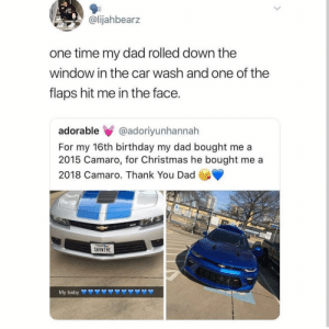 bruh: @lijahbearz  one time my dad rolled down the  window in the car wash and one of the  flaps hit me in the face.  adorable @adoriyunhannah  For my 16th birthday my dad bought me a  2015 Camaro, for Christmas he bought me a  2018 Camaro. Thank You Dad  SHONTHE bruh