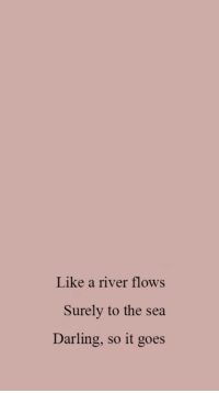 River, Darling, and Like: Like a river flows  Surely to the sea  Darling, so it goes