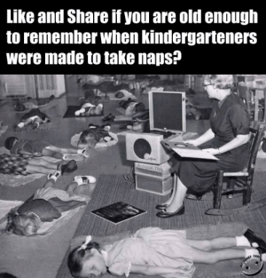 Time, Old, and Forwardsfromgrandma: Like and Share if you are old enough  to remember when kindergarteners  were made to take naps?  Antique This  PAG Fwd: Nap time for me!