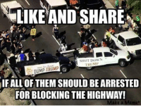 Memes, Trump, and 🤖: LIKE AND SHARE  SHUT DowN  TRUM  DUMP TRUMP  IFALL OF THEM SHOULD BE ARRESTED  FOR BLOCKING THE HIGHWAY!  Make a Memet Dean James III%