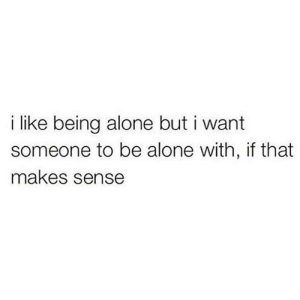 https://t.co/Sdvfwp3dPk: like being alone but i want  someone to be alone with, if that  makes sense https://t.co/Sdvfwp3dPk