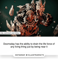 "Comment ""DOOMSDAY"" letter by letter without getting inturrepted!: Like, comment and follow  Doomsday has the ability to drain the life force of  any living thing just by being near it  IN STAG RAM O VILLAINTRUEFACTS Comment ""DOOMSDAY"" letter by letter without getting inturrepted!"