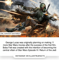Memes, Return of the Jedi, and Rams: Like, comment and follow!  George Lucas was originally planning on making 11  more Star Wars movies after the success of the first film,  Boba Fett was created with the intention of becoming the  central villain of Star Wars Episode VI: Return of the Jedi  IN STAG RAM O VILLAINTRUEFACTS starwars Bobafett like geek follow