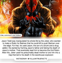 |- Follow @jokertruefacts dccomics thejoker batman jasontodd like geek: Like, comment and follow!  Jason Todd was manipulated his whole life by the Joker, who wanted  to make a Robin for Batman that he could kill to push Batman over  the edge. For that, he used Jason, the son of a drunk and a drug  addict. He started by framing Jason's father and faking the death of  Jason's mother. That eventually lead him to become the 2nd Robin.  After this, Joker used his presumably dead mother to lure him into a  trap that led to his death in the warehouse explosion  IN STAG RAM O VILLAINTRUEFACTS |- Follow @jokertruefacts dccomics thejoker batman jasontodd like geek