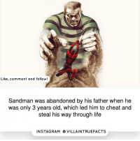 Life, Memes, and Sandman: Like, comment and follow!  Sandman was abandoned by his father when he  was only 3 years old, which led him to cheat and  steal his way through life  IN STAG RAM O VILLAINTRUEFACTS marvel spiderman like follow picoftheday geek sandman