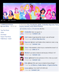 kuzco: Like Comment   D-PRINCESS OFFICIAL  In this photo: You, Pocahontas, Belle, Cinderella, Rapunzel, Tiana,  By Snow White 152 of 160 Aurora, Jasmine, Ariel, Mulan (Photos)  Jasmine, Kuzco, & Pocahontas like this  Tag This Photo  Share  Cinderella I miss you guys!:(  3 hours ago Comment Like  Ariel I totally forgot about this shoot. Look at Punzie!  3 hours ago 5Flynn Rider likes this  Rapunzel @Ariel I can't believe they made me wear a wig  3 hours ago Comment Like  Tiana Yall remember when Kuzco crashed the shoot? xD  3 hours ago Unlike 14  Merida If you had a chance to let me join, WOULD YA?  3 hours ago Comment Like  Mulan @Merida I'm not a princess & I'm in. See you soon!  2 hours ago Comment Like  Kida @Mulan Why am I never invited to these things?  1 hour ago Eilonwy, Giselle, Marian, & TigerLily like this  Aurora @kida YOU CAN'T SIT MTH US!  1 hour ago Comment Like  Report This Photo  Petite Tiaras Tumblr