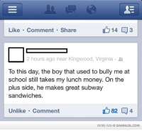 Click, Memes, and Money: Like Comment Share  2 hours ago near Kingwood, Virginia  To this day, the boy that used to bully me at  school still takes my lunch money. On the  plus side, he makes great subway  sandwiches.  Unlike Comment  MORE FUN DAMNLOLCOM OMG a bit.ly link, don't click it! It's a virus!!