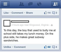 Memes, Money, and School: Like Comment Share  2 hours ago near Kingwood, Virginia  To this day, the boy that used to bully me at  school still takes my lunch money. On the  plus side, he makes great subway  sandwiches.  82 04  Unlike Comment Bullies...