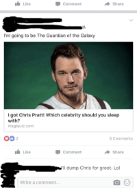 Magiquiz: Like  Comment  Share  I'm going to be The Guardian of the Galaxy  I got Chris Pratt! Which celebrity should you sleep  with?  magiqulz.com  O 2  3 Comments  Like  Comment  → Share  ll dump Chris for groot. Lo  Write a comment...