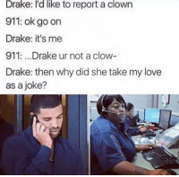 Reportate: like  Drake: I'd to report a clown  911: ok go on  Drake: it's me  911:...Drake ur not a clow  Drake: then why did she take my love  as a joke?