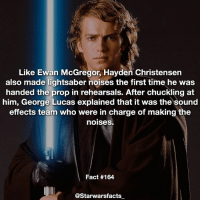 George Lucas mugging Hayden for making lightsaber sounds effects. starwarsfacts: Like Ewan McGregor, Hayden Christensen  also made lightsaber noises the first time he was  handed the prop in rehearsals. After chuckling at  him, George Lucas explained that it was the sound  effects team who were in charge of making the  noises.  Fact #164  @Starwarsfacts George Lucas mugging Hayden for making lightsaber sounds effects. starwarsfacts