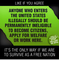 Join the winning team: fb.com/stophillaryin2016: LIKE IF YOU AGREE  ANYONE WHO ENTERS  THE UNITED STATES  ILLEGALLY SHOULD BE  PERMANENTLY INELIGIBLE  TO BECOME CITIZENS,  APPLY FOR WELFARE  JOIN US  OR WORK HERE.  HILLARY  IT'S THE ONLY WAY IF WE ARE  TO SURVIVE AS A FREE NATION Join the winning team: fb.com/stophillaryin2016