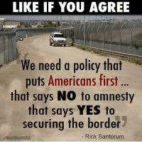 What do you think?: LIKE IF YOU AGREE  We need a policy that  puts Americans first ..  that says NO to amnesty  that says YES to  securing the border  NumbersUSA  Rick Santorum What do you think?
