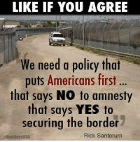 Seems reasonable enough...: LIKE IF YOU AGREE  We need a policy that  puts Americans first  that says NO to amnesty  that says YES to  securing the border  NumbersUSA  Rick Santorum Seems reasonable enough...