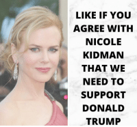 Extremely Pissed off RIGHT Wingers 2: LIKE IF YOU  AGREE WITH  NICOLE  KIDMAN  THAT WE  NEED TO  SUPPORT  DONALD  TRUMP Extremely Pissed off RIGHT Wingers 2
