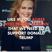 Donald Trump, Memes, and Party: LIKE IF YOU AGREE  WITH NICOLE KIDMAN  THAT WE NEED TO  SUPPORT DONALD  TRUMP  YI F  Mo  TEA PARTY  PATRIOTS  PURSUE YOUR AMERICAN DREAM It seems there is some sanity left in Hollywood.